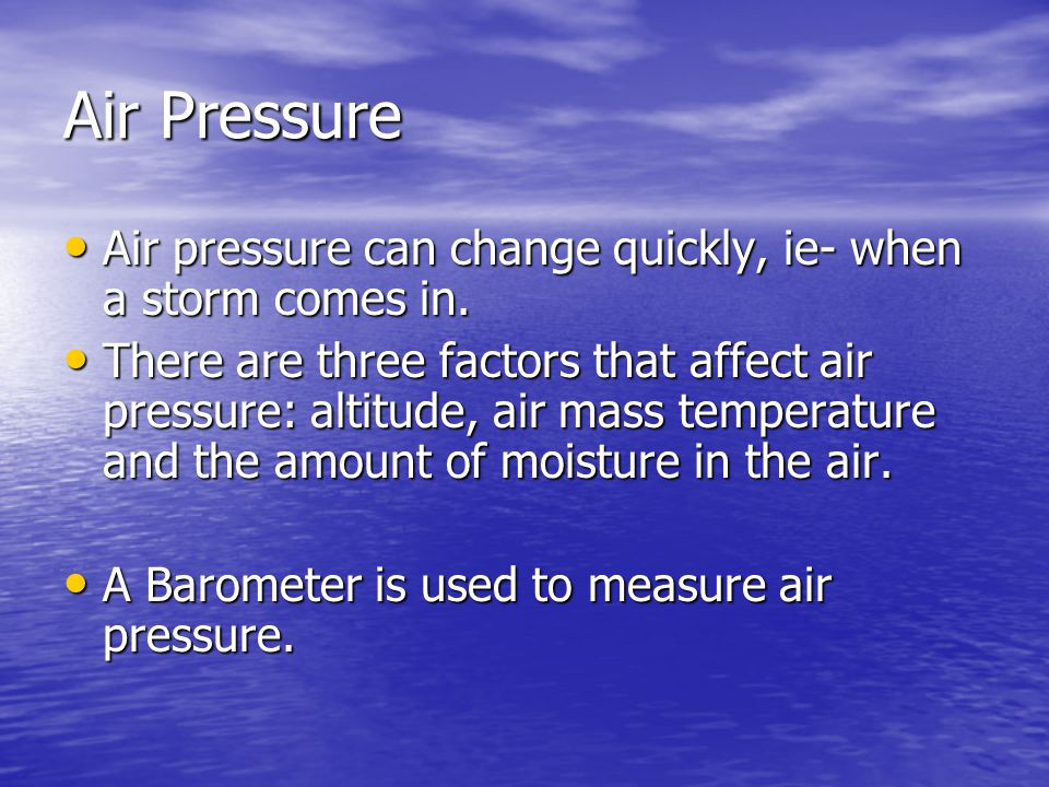 Air Pressure Air pressure can change quickly, ie- when a storm comes in. Air pressure can change quickly, ie- when a storm comes in. There are three f
