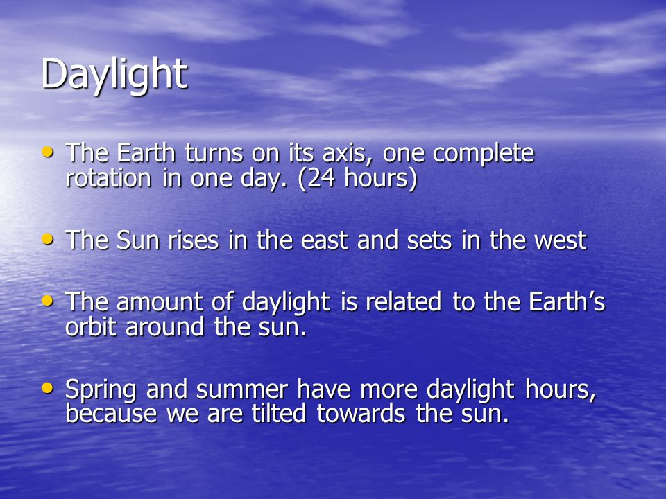 Daylight The Earth turns on its axis, one complete rotation in one day. (24 hours) The Earth turns on its axis, one complete rotation in one day. (24