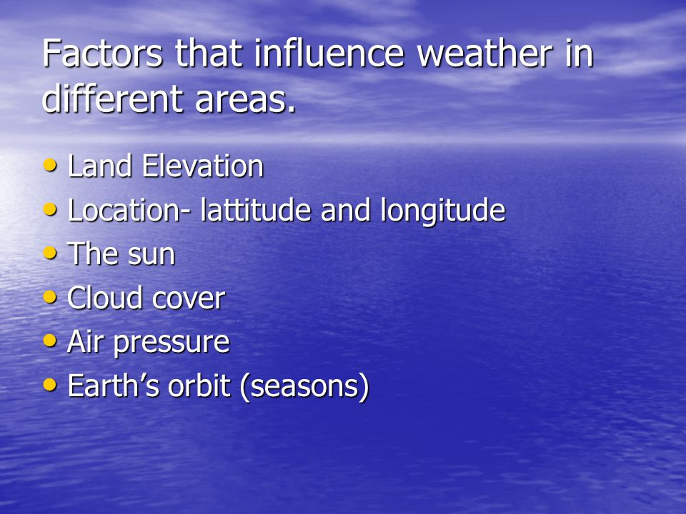 Factors that influence weather in different areas. Land Elevation Land Elevation Location- lattitude and longitude Location- lattitude and longitude T
