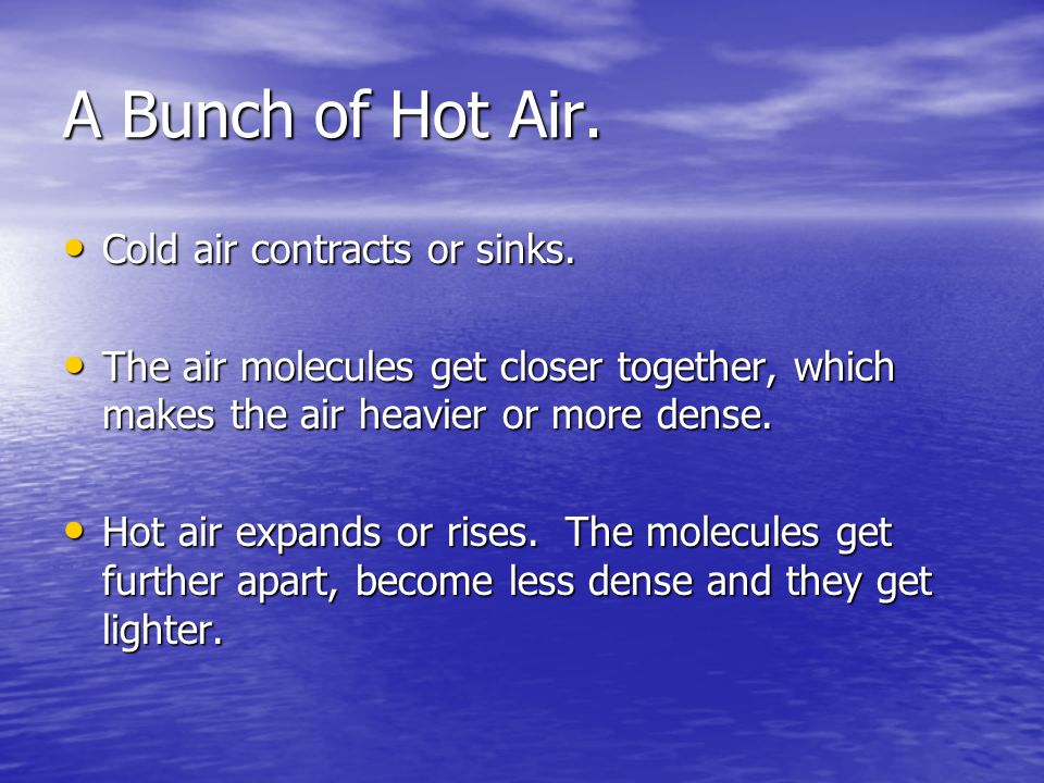 A Bunch of Hot Air. Cold air contracts or sinks. Cold air contracts or sinks. The air molecules get closer together, which makes the air heavier or mo