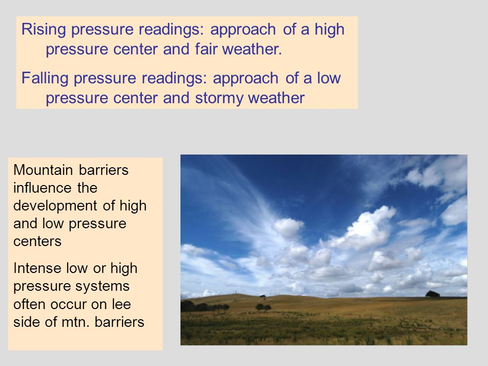 Rising pressure readings: approach of a high pressure center and fair weather. Falling pressure readings: approach of a low pressure center and stormy