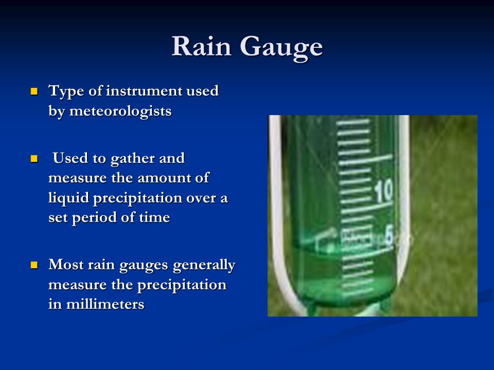 Rain Gauge Type of instrument used by meteorologists Type of instrument used by meteorologists Used to gather and measure the amount of liquid precipi