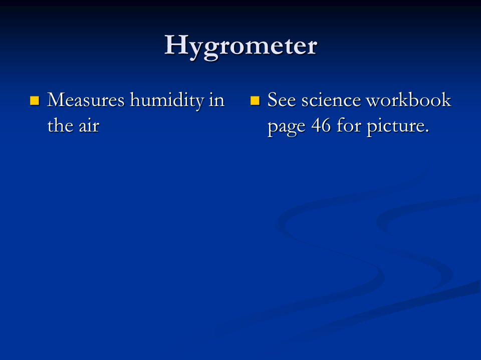 Hygrometer Measures humidity in the air Measures humidity in the air See science workbook page 46 for picture.
