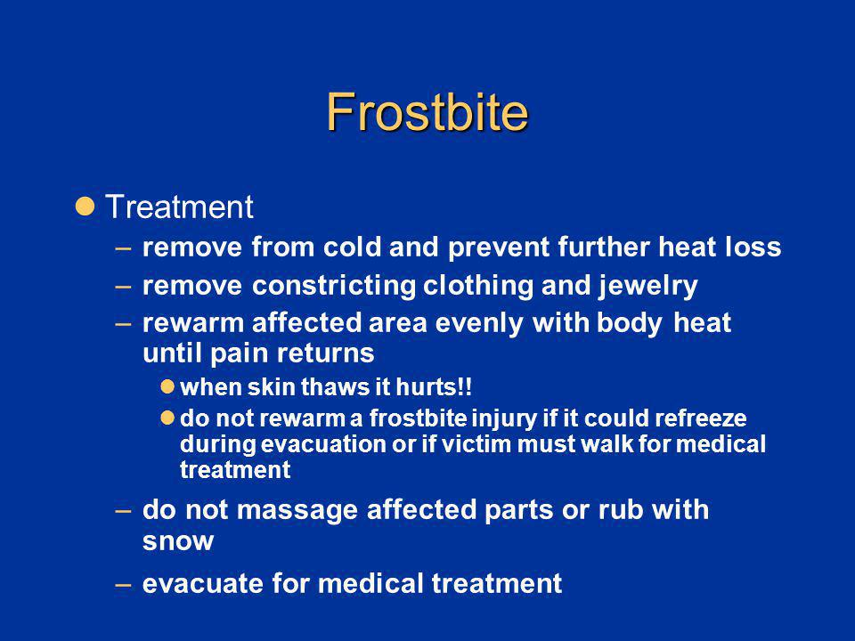 Frostbite Treatment –remove from cold and prevent further heat loss –remove constricting clothing and jewelry –rewarm affected area evenly with body h