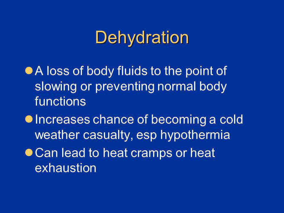 Dehydration A loss of body fluids to the point of slowing or preventing normal body functions Increases chance of becoming a cold weather casualty, es