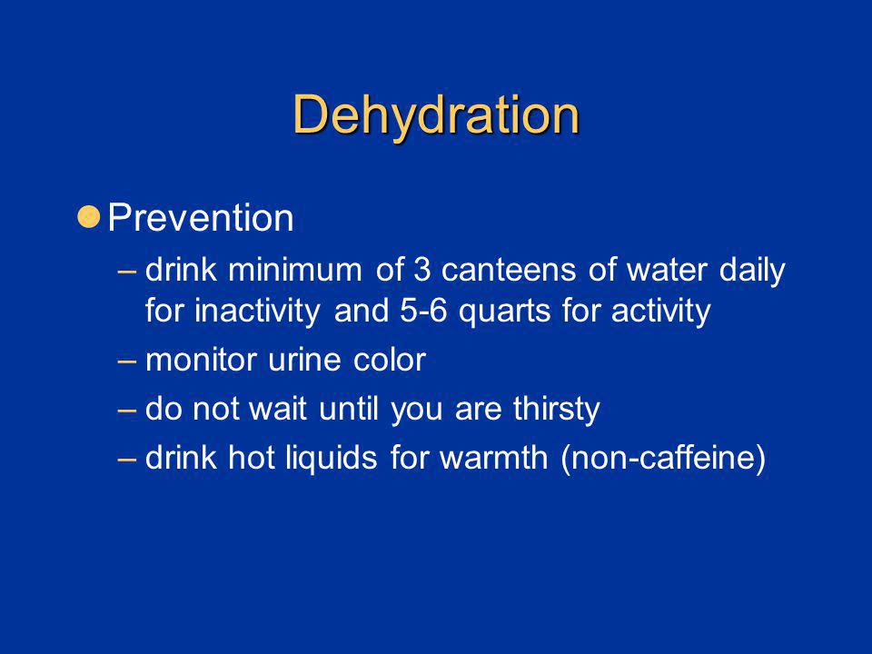 Dehydration Prevention –drink minimum of 3 canteens of water daily for inactivity and 5-6 quarts for activity –monitor urine color –do not wait until