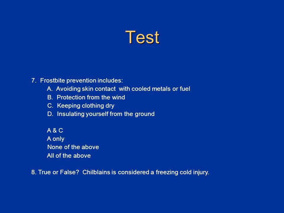 Test 7. Frostbite prevention includes: A. Avoiding skin contact with cooled metals or fuel B. Protection from the wind C. Keeping clothing dry D. Insu