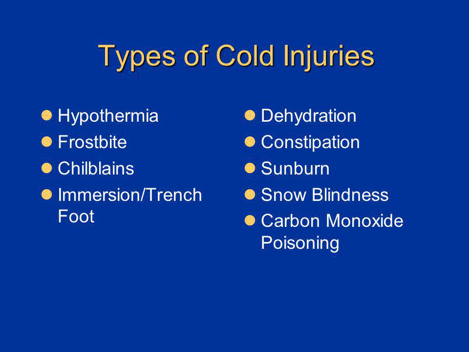 Types of Cold Injuries Hypothermia Frostbite Chilblains Immersion/Trench Foot Dehydration Constipation Sunburn Snow Blindness Carbon Monoxide Poisonin
