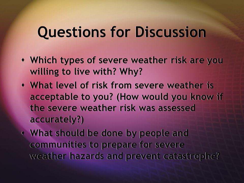 Questions for Discussion Which types of severe weather risk are you willing to live with.