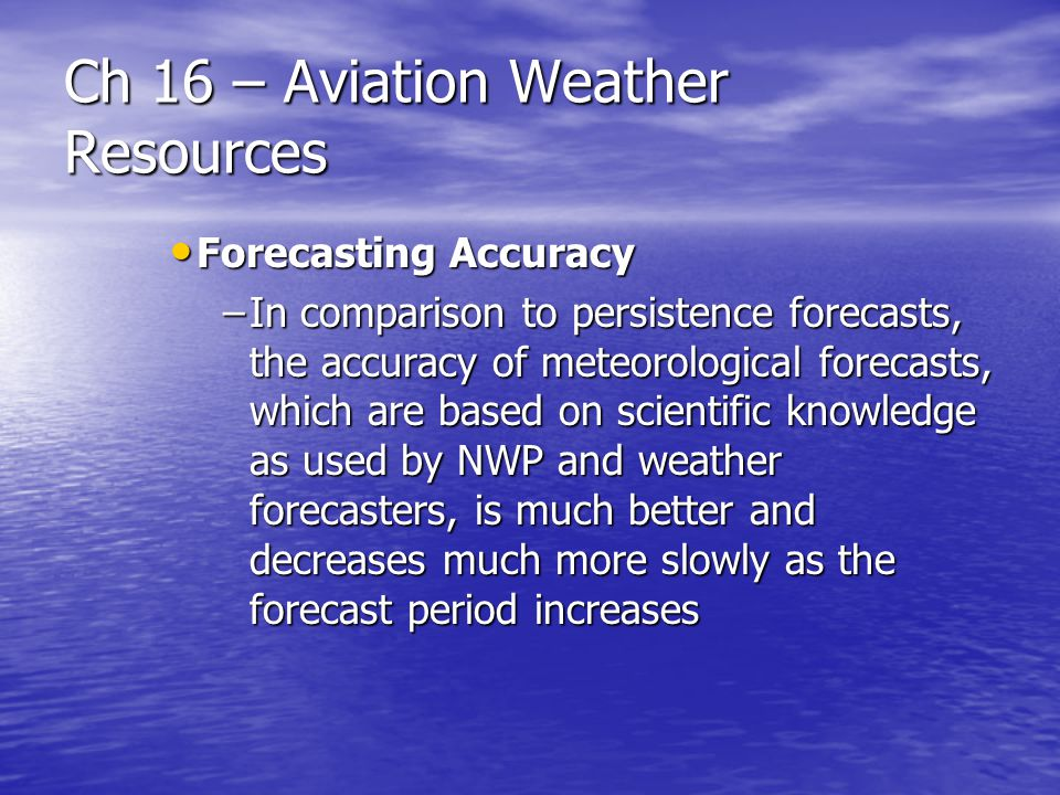 Ch 16 – Aviation Weather Resources Forecasting Accuracy Forecasting Accuracy –In comparison to persistence forecasts, the accuracy of meteorological f