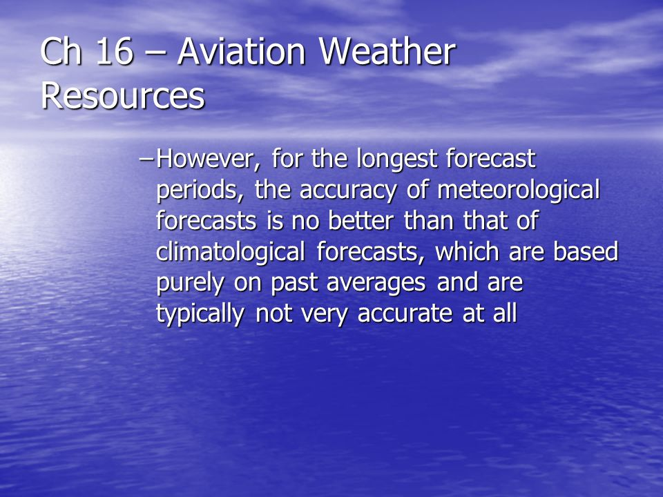 Ch 16 – Aviation Weather Resources –However, for the longest forecast periods, the accuracy of meteorological forecasts is no better than that of clim