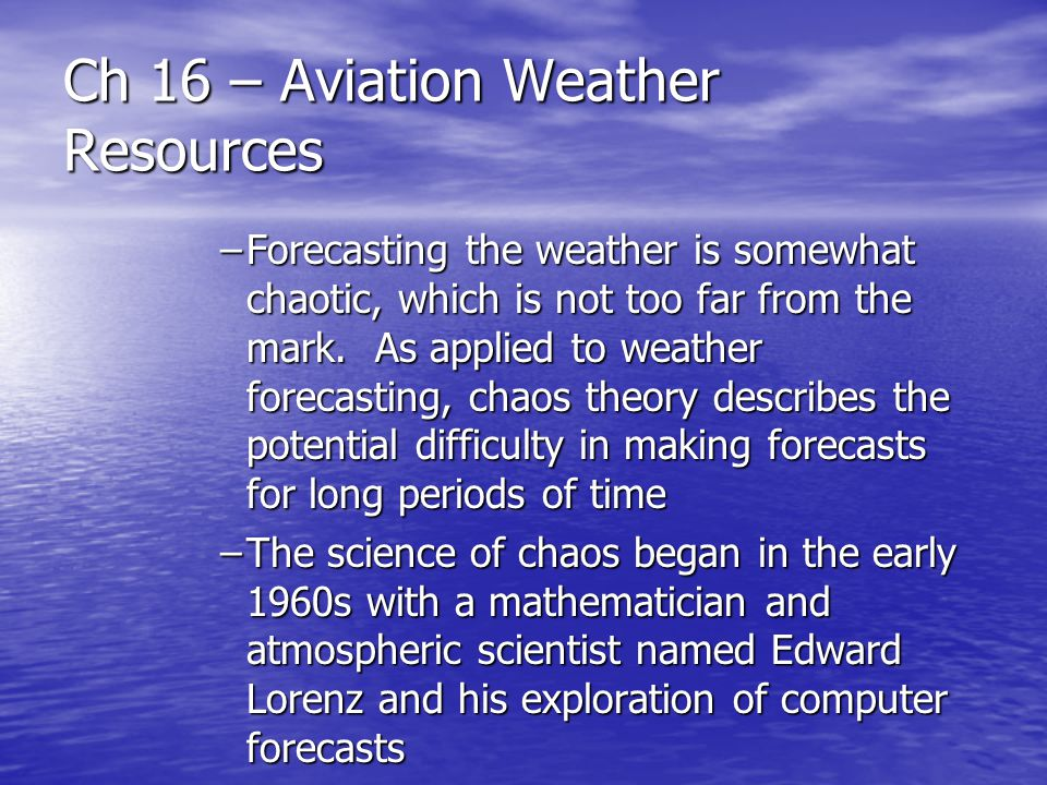 Ch 16 – Aviation Weather Resources –Forecasting the weather is somewhat chaotic, which is not too far from the mark. As applied to weather forecasting