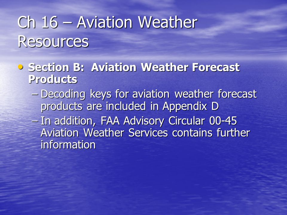Ch 16 – Aviation Weather Resources Section B: Aviation Weather Forecast Products Section B: Aviation Weather Forecast Products –Decoding keys for avia
