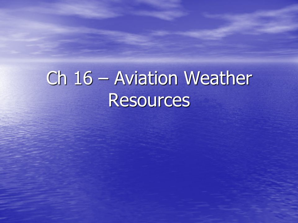 Ch 16 – Aviation Weather Resources Section C: Aviation Weather Information Sources Section C: Aviation Weather Information Sources