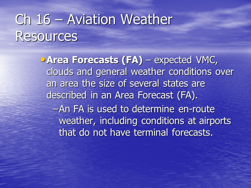 Ch 16 – Aviation Weather Resources Area Forecasts (FA) – expected VMC, clouds and general weather conditions over an area the size of several states a