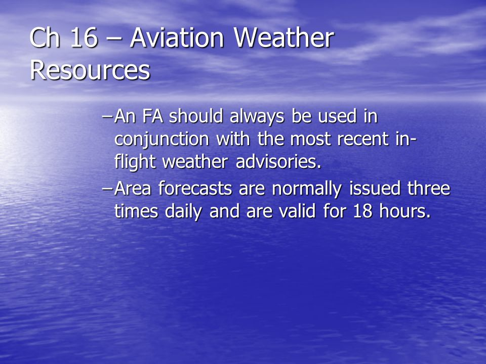 Ch 16 – Aviation Weather Resources –An FA should always be used in conjunction with the most recent in- flight weather advisories. –Area forecasts are