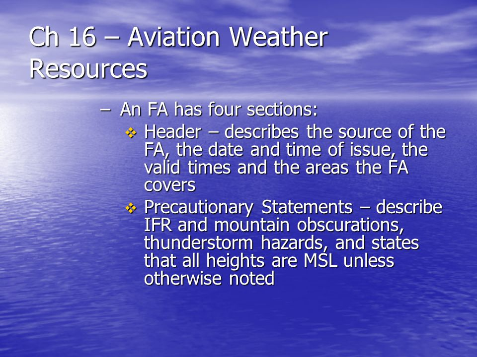 Ch 16 – Aviation Weather Resources –An FA has four sections: Header – describes the source of the FA, the date and time of issue, the valid times and
