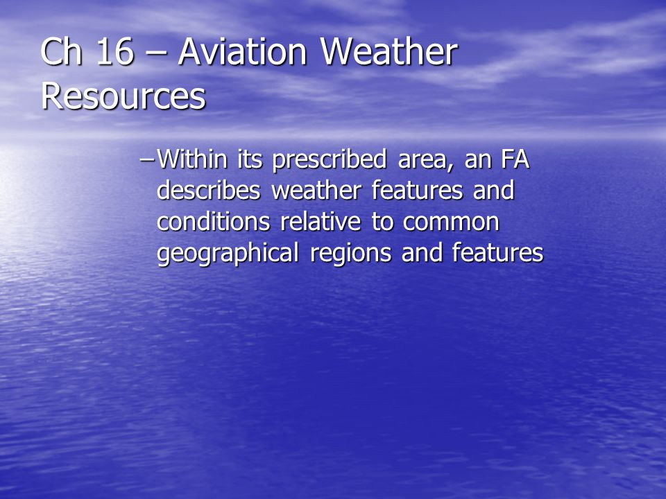 Ch 16 – Aviation Weather Resources –Within its prescribed area, an FA describes weather features and conditions relative to common geographical region