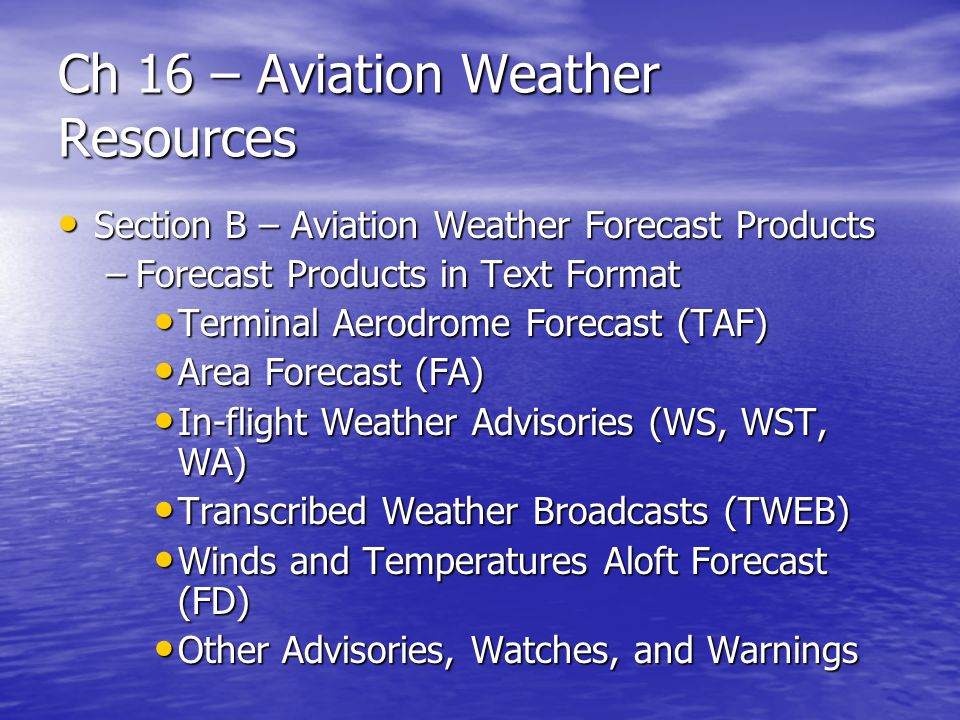 Ch 16 – Aviation Weather Resources Other Weather Information Sources Other Weather Information Sources –Automatic terminal information service (ATIS) – available at most major airports that have operational control towers –ATIS is a pre-recorded report, broadcast on a dedicated frequency which includes information regarding current weather and pertinent local airport conditions –ATIS is normally recorded every hour but may be updated any time