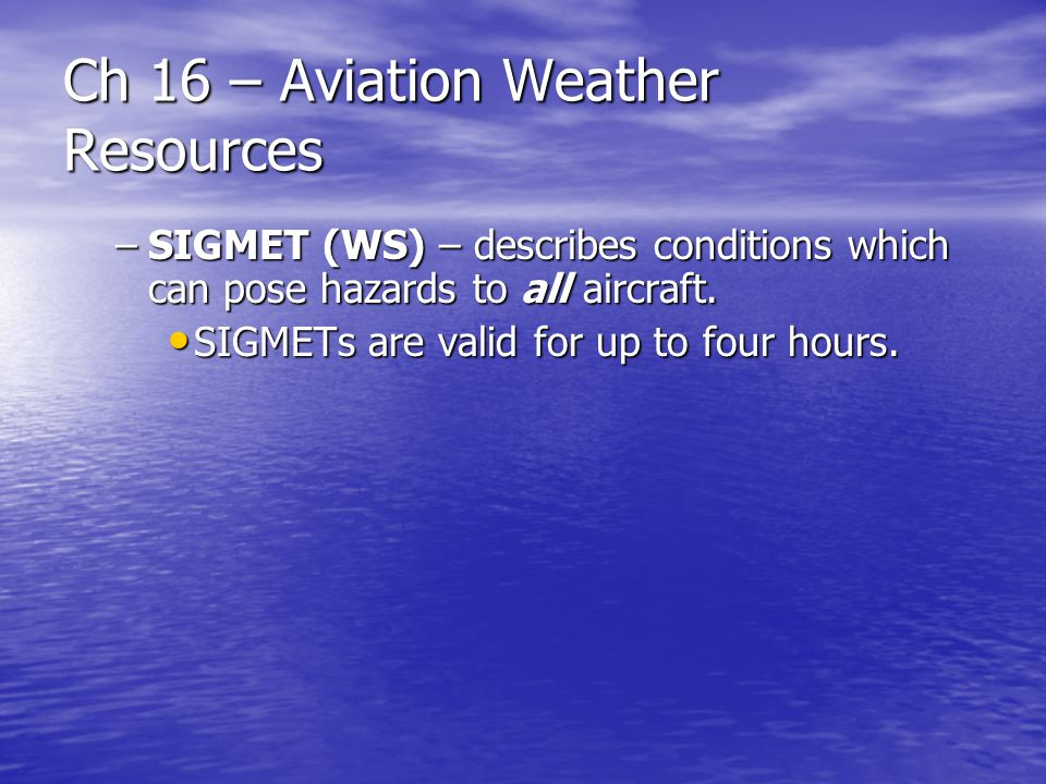 Ch 16 – Aviation Weather Resources –SIGMET (WS) – describes conditions which can pose hazards to all aircraft. SIGMETs are valid for up to four hours.