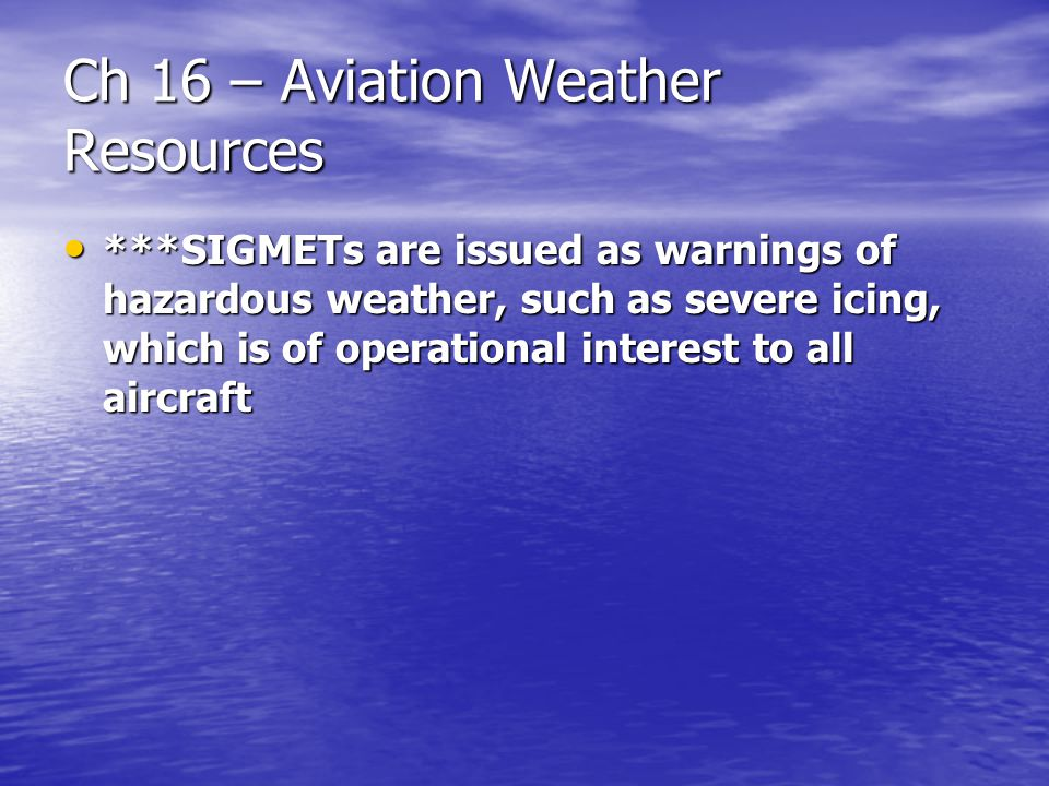 Ch 16 – Aviation Weather Resources ***SIGMETs are issued as warnings of hazardous weather, such as severe icing, which is of operational interest to a
