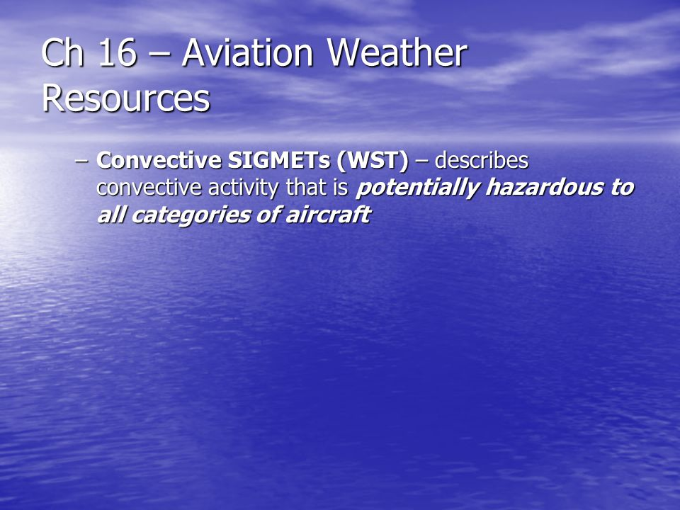 Ch 16 – Aviation Weather Resources –Convective SIGMETs (WST) – describes convective activity that is potentially hazardous to all categories of aircra