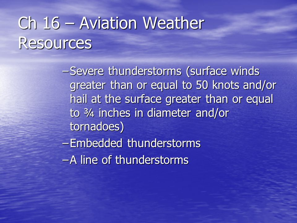 Ch 16 – Aviation Weather Resources –Severe thunderstorms (surface winds greater than or equal to 50 knots and/or hail at the surface greater than or e