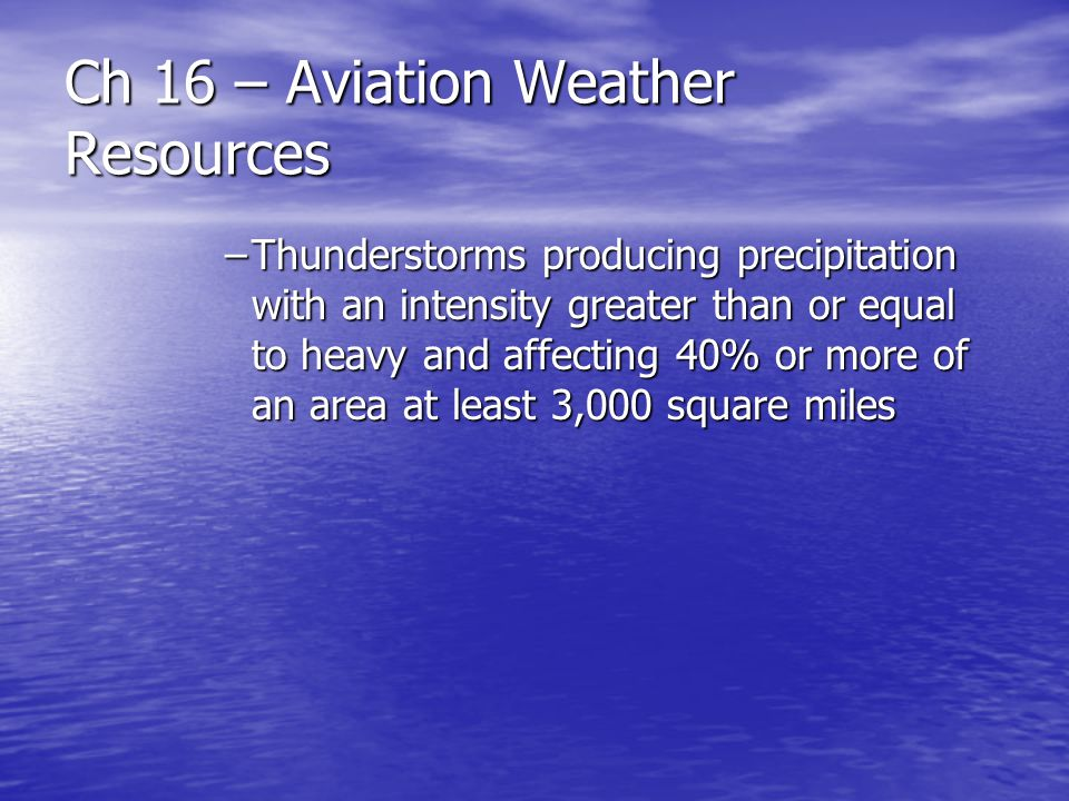 Ch 16 – Aviation Weather Resources –Thunderstorms producing precipitation with an intensity greater than or equal to heavy and affecting 40% or more o