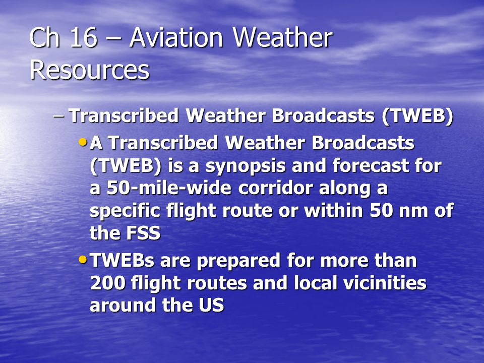 Ch 16 – Aviation Weather Resources –Transcribed Weather Broadcasts (TWEB) A Transcribed Weather Broadcasts (TWEB) is a synopsis and forecast for a 50-