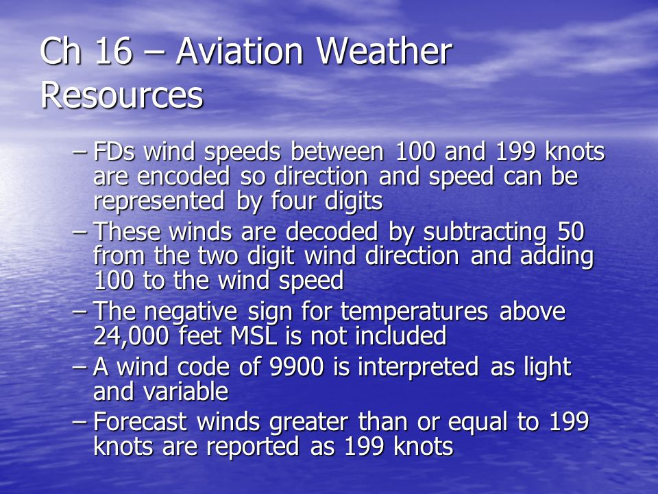 Ch 16 – Aviation Weather Resources –FDs wind speeds between 100 and 199 knots are encoded so direction and speed can be represented by four digits –Th