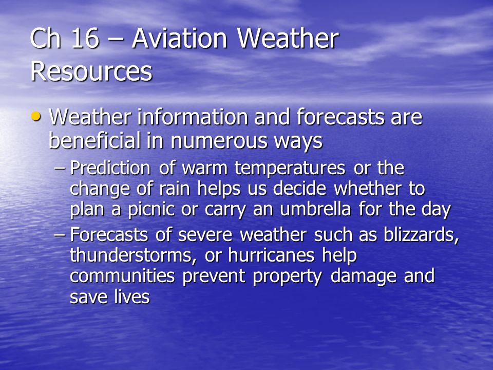 Ch 16 – Aviation Weather Resources High-level significant weather prog chart High-level significant weather prog chart –Covers the airspace from 25,000 feet to 60,000 feet pressure altitude –Charts from some world area forecast centers (WAFC) cover the layer from FL240 to FL630 –A wide range of information can be interpreted from this chart including forecast of thunderstorm areas, tropical cyclones, surface positions of well-defined convergence zones, movement of frontal systems and the locations and speeds of jetstreams; see figure 16-14 –The positions of jet streams with speeds greater than 80 knots are indicated by long, heavy lines with arrowheads showing the direction of flow