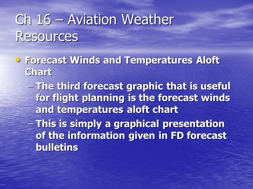 Ch 16 – Aviation Weather Resources Forecast Winds and Temperatures Aloft Chart Forecast Winds and Temperatures Aloft Chart –The third forecast graphic