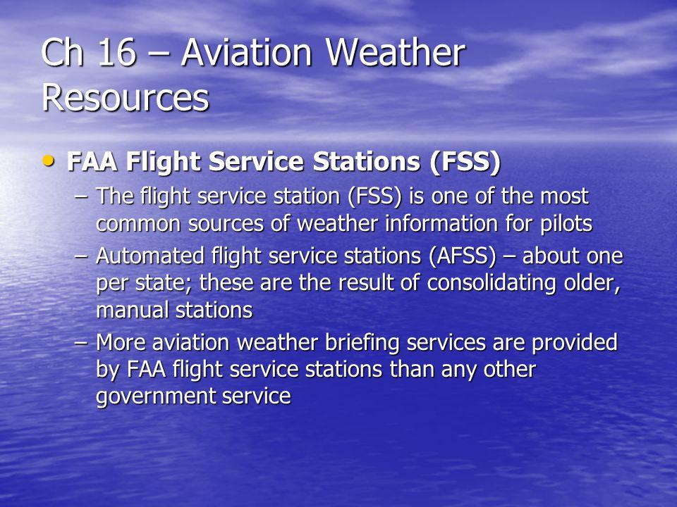 Ch 16 – Aviation Weather Resources FAA Flight Service Stations (FSS) FAA Flight Service Stations (FSS) –The flight service station (FSS) is one of the