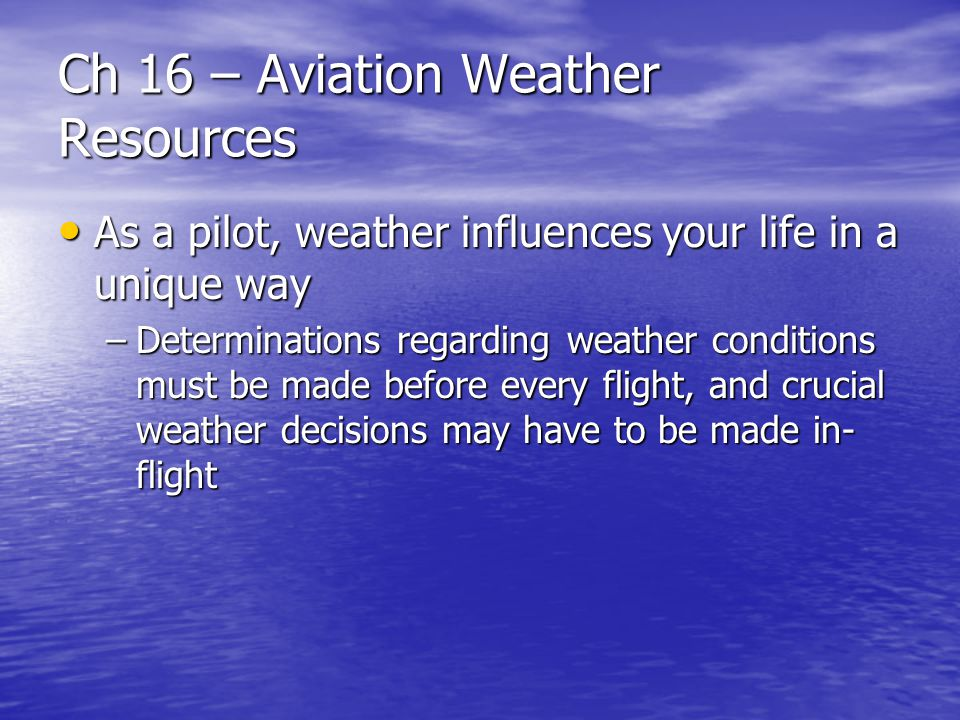 Ch 16 – Aviation Weather Resources –Selectivity – requires that you know exactly what you need, what is available and where and when it is available –Visualization – forming a mental image of current and forecast weather conditions