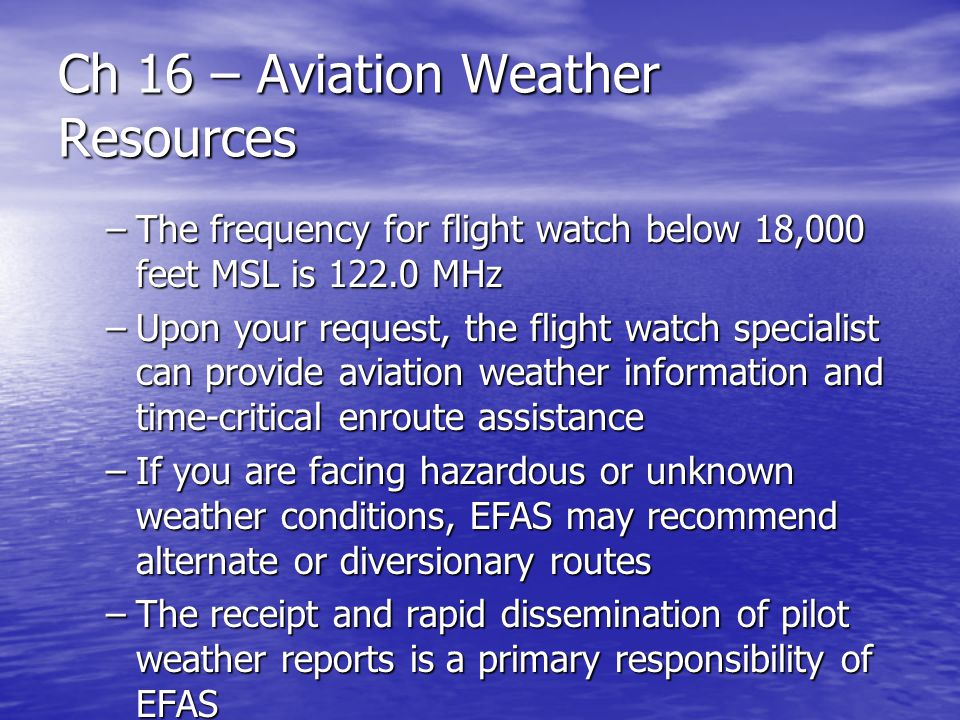Ch 16 – Aviation Weather Resources –The frequency for flight watch below 18,000 feet MSL is 122.0 MHz –Upon your request, the flight watch specialist