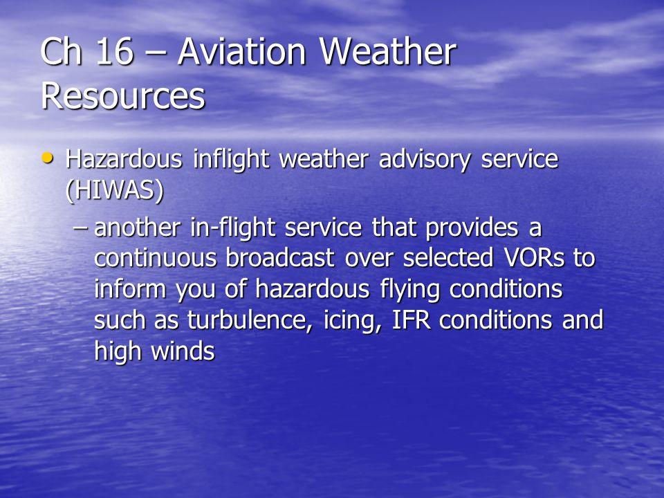 Ch 16 – Aviation Weather Resources Hazardous inflight weather advisory service (HIWAS) Hazardous inflight weather advisory service (HIWAS) –another in