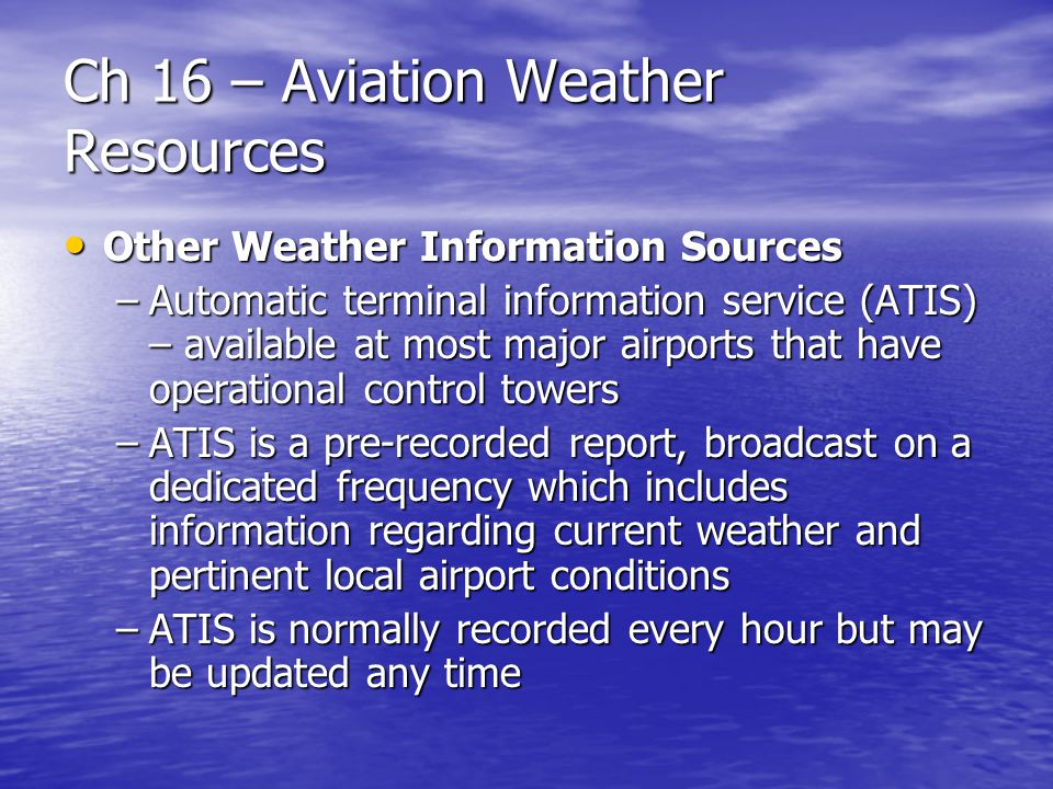 Ch 16 – Aviation Weather Resources Other Weather Information Sources Other Weather Information Sources –Automatic terminal information service (ATIS)