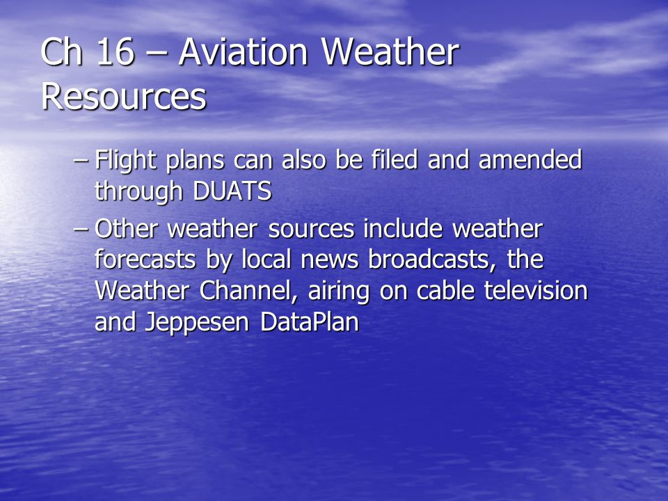 Ch 16 – Aviation Weather Resources –Flight plans can also be filed and amended through DUATS –Other weather sources include weather forecasts by local