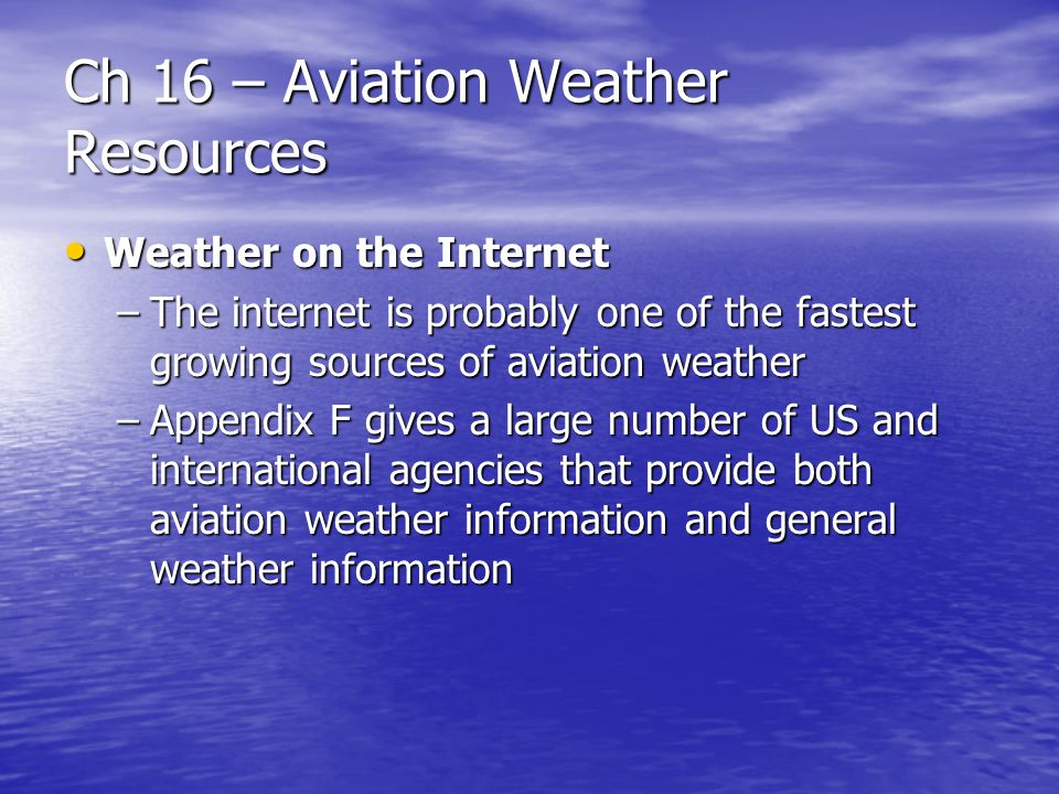 Ch 16 – Aviation Weather Resources Weather on the Internet Weather on the Internet –The internet is probably one of the fastest growing sources of avi