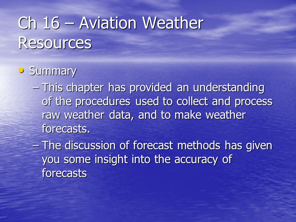 Ch 16 – Aviation Weather Resources Summary Summary –This chapter has provided an understanding of the procedures used to collect and process raw weath