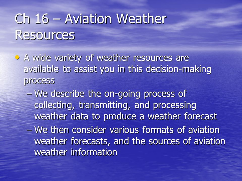 Ch 16 – Aviation Weather Resources Forecast Products in Text Format Forecast Products in Text Format –Forecast products in text format include: Terminal Aerodrome Forecasts (TAF) – describes weather conditions that are expected to occur within a 5 nm radius of an airport over a 24 hour period.