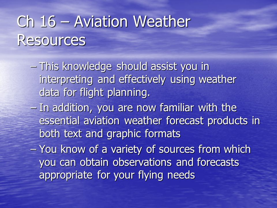 Ch 16 – Aviation Weather Resources –This knowledge should assist you in interpreting and effectively using weather data for flight planning. –In addit