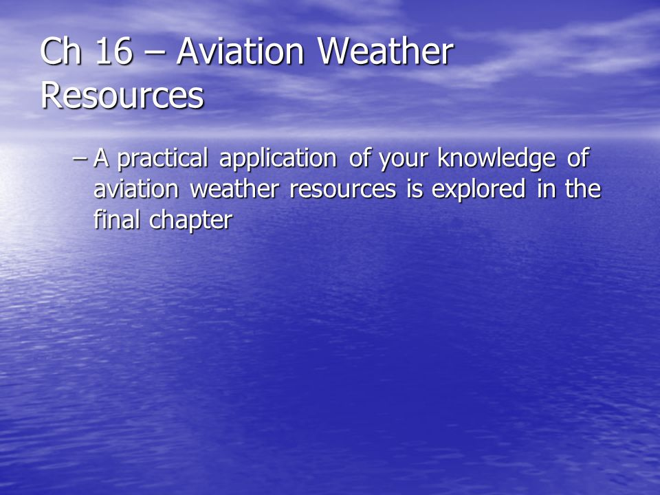 Ch 16 – Aviation Weather Resources –A practical application of your knowledge of aviation weather resources is explored in the final chapter