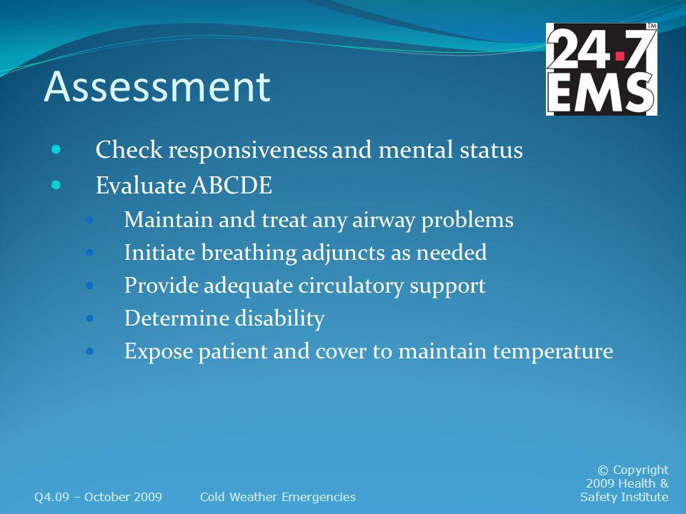 Assessment Check responsiveness and mental status Evaluate ABCDE Maintain and treat any airway problems Initiate breathing adjuncts as needed Provide adequate circulatory support Determine disability Expose patient and cover to maintain temperature Q4.09 – October 2009Cold Weather Emergencies © Copyright 2009 Health & Safety Institute