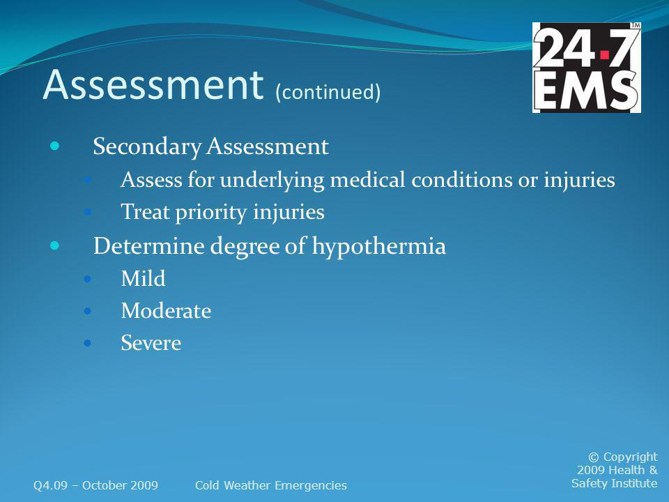 Assessment (continued) Secondary Assessment Assess for underlying medical conditions or injuries Treat priority injuries Determine degree of hypothermia Mild Moderate Severe Q4.09 – October 2009Cold Weather Emergencies © Copyright 2009 Health & Safety Institute