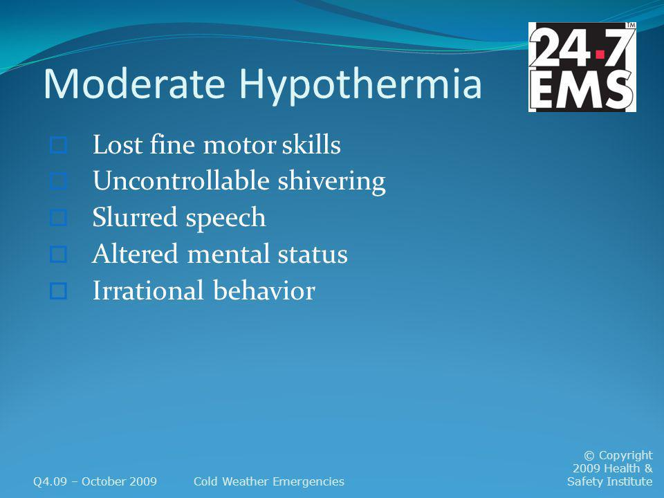 Moderate Hypothermia Lost fine motor skills Uncontrollable shivering Slurred speech Altered mental status Irrational behavior Q4.09 – October 2009Cold Weather Emergencies © Copyright 2009 Health & Safety Institute
