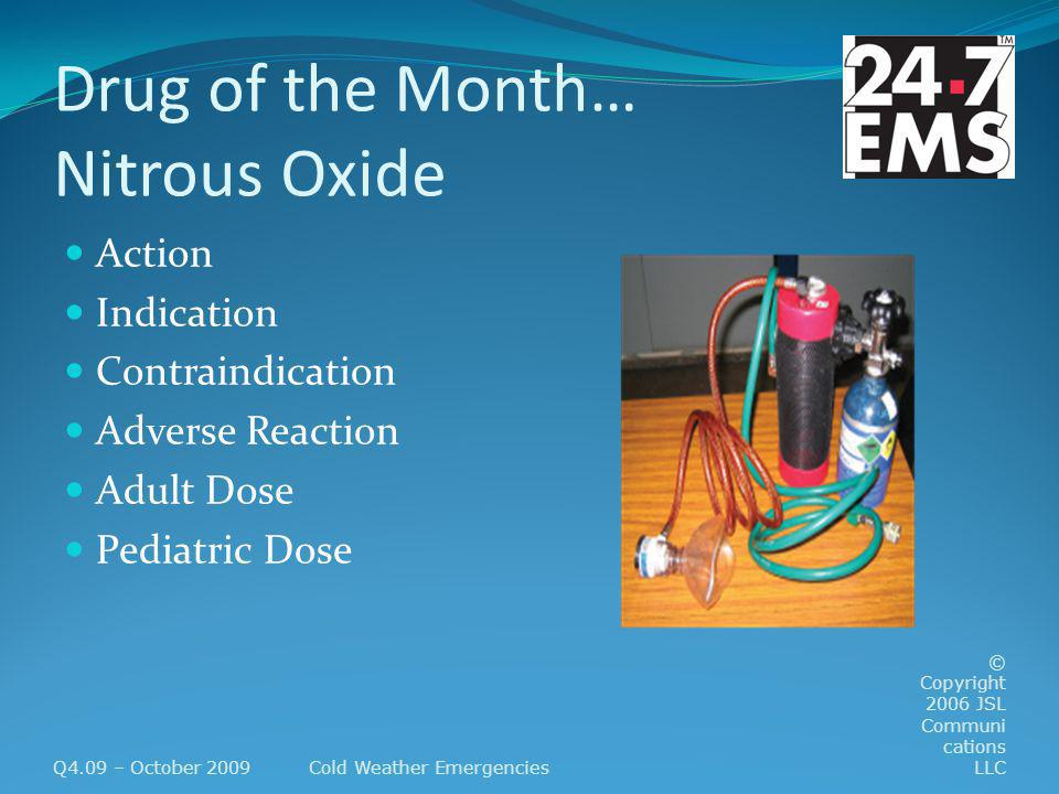 Drug of the Month… Nitrous Oxide Action Indication Contraindication Adverse Reaction Adult Dose Pediatric Dose Q4.09 – October 2009Cold Weather Emergencies © Copyright 2006 JSL Communi cations LLC
