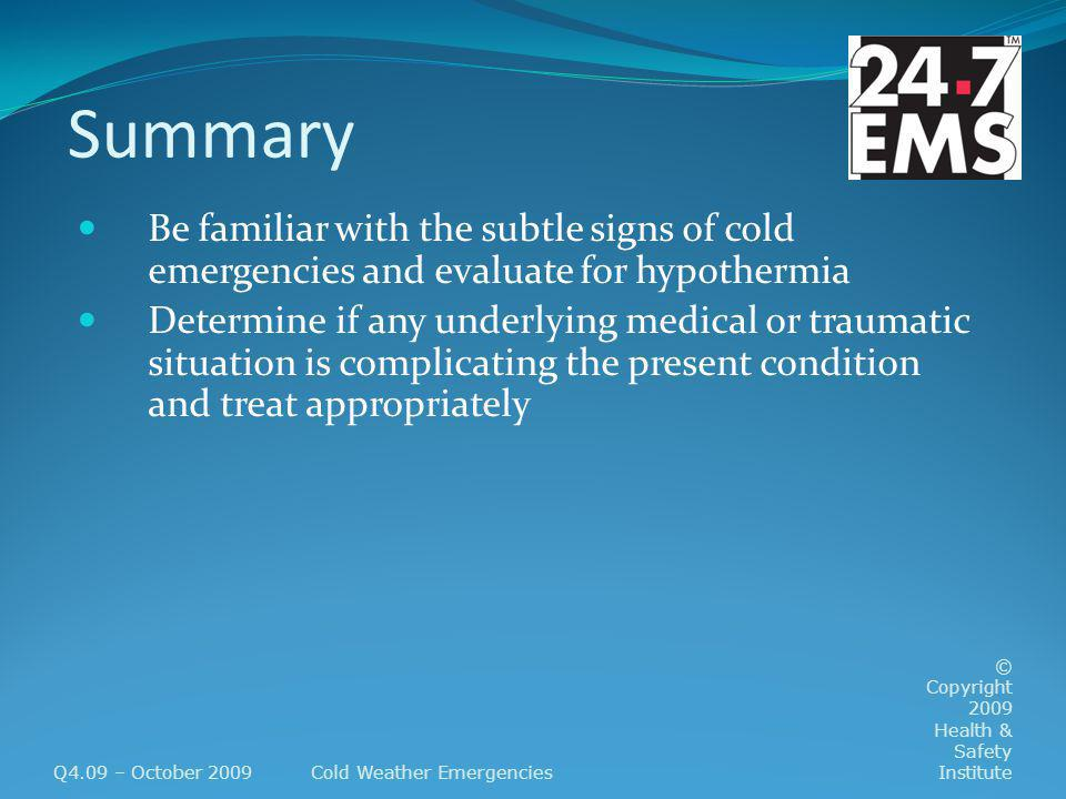 Summary Be familiar with the subtle signs of cold emergencies and evaluate for hypothermia Determine if any underlying medical or traumatic situation is complicating the present condition and treat appropriately Q4.09 – October 2009Cold Weather Emergencies © Copyright 2009 Health & Safety Institute