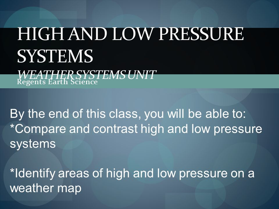 Regents Earth Science HIGH AND LOW PRESSURE SYSTEMS WEATHER SYSTEMS UNIT By the end of this class, you will be able to: *Compare and contrast high and low pressure systems *Identify areas of high and low pressure on a weather map