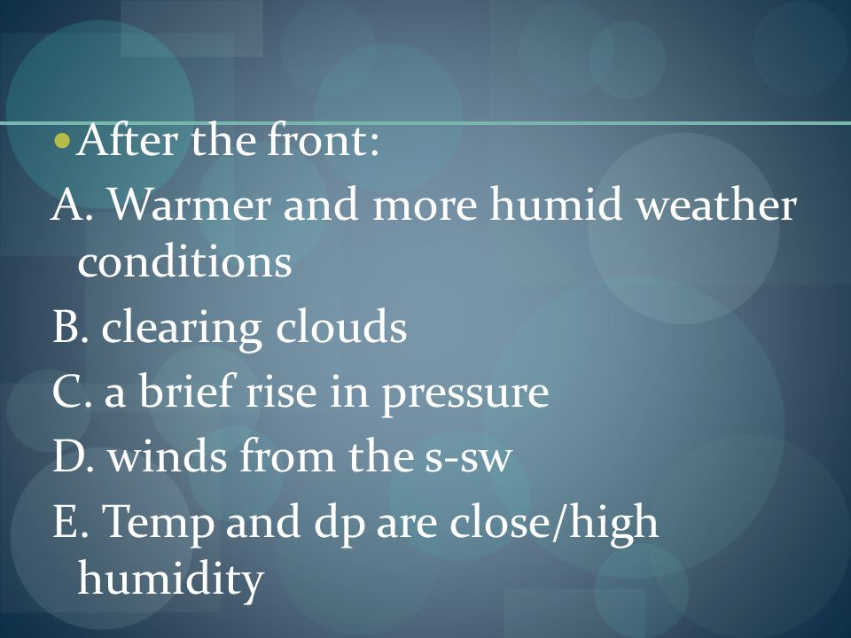 After the front: A. Warmer and more humid weather conditions B. clearing clouds C. a brief rise in pressure D. winds from the s-sw E. Temp and dp are